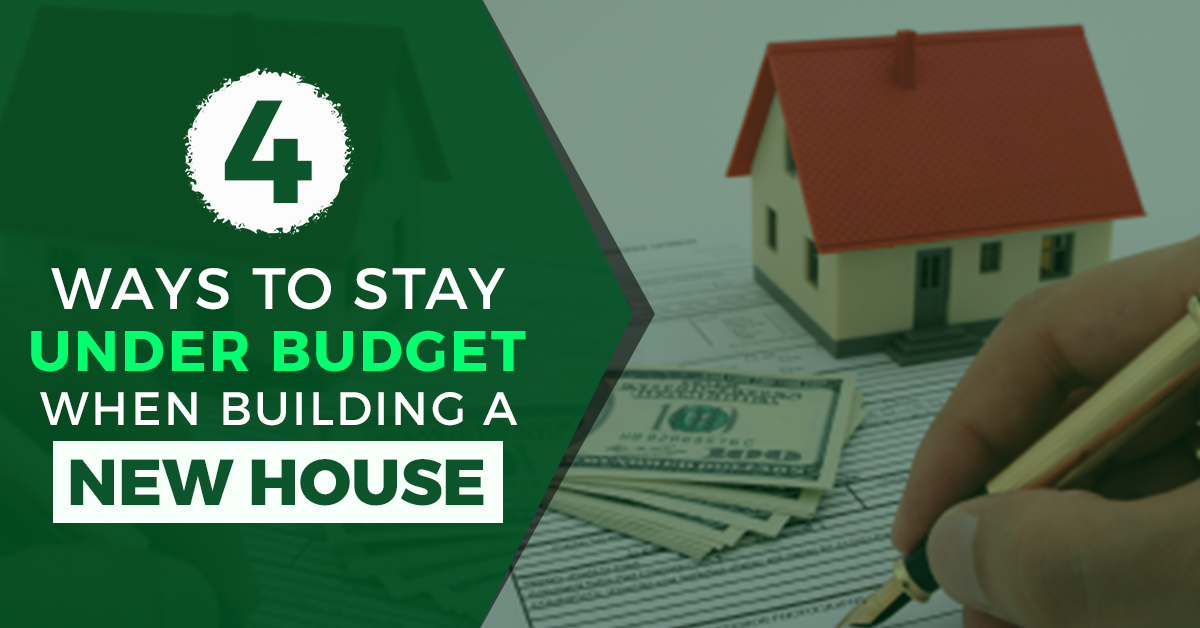 4 WAYS TO STAY UNDER BUDGET WHEN BUILDING A NEW HOUSE